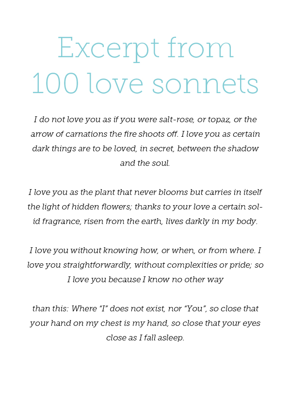 "Excerpt from 100 love sonnets - Pablo Neruda I do not love you as if you were salt-rose, or topaz, or the arrow of carnations the fire shoots off. I love you as certain dark things are to be loved, in secret, between the shadow and the soul. I love you as the plant that never blooms but carries in itself the light of hidden flowers; thanks to your love a certain solid fragrance, risen from the earth, lives darkly in my body. I love you without knowing how, or when, or from where. I love you straightforwardly, without complexities or pride; so I love you because I know no other way than this: Where ""I"" does not exist, nor ""You"", so close that your hand on my chest is my hand, so close that your eyes close as I fall asleep."