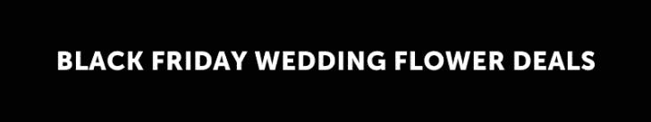 BLACK FRIDAY WEDDING FLOWER DEALS
