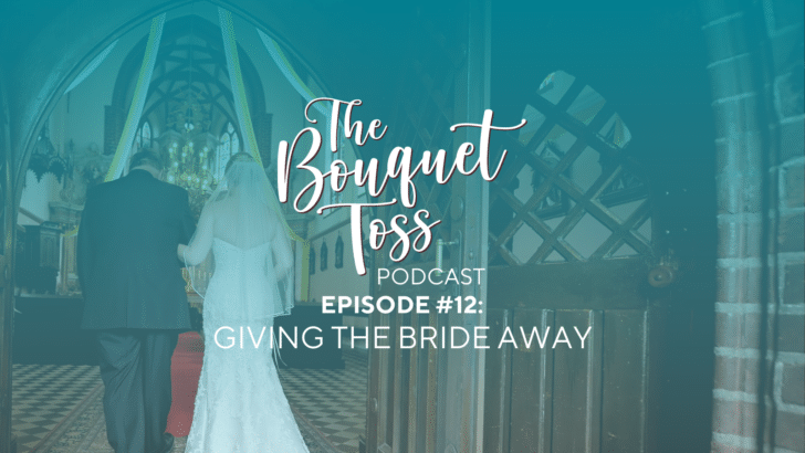 the bouquet toss podcast - episode 12 giving the bride away