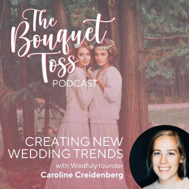 The Bouquet Toss Podcast- Creating new wedding trends with Caroline Creidenberg of Wedfuly