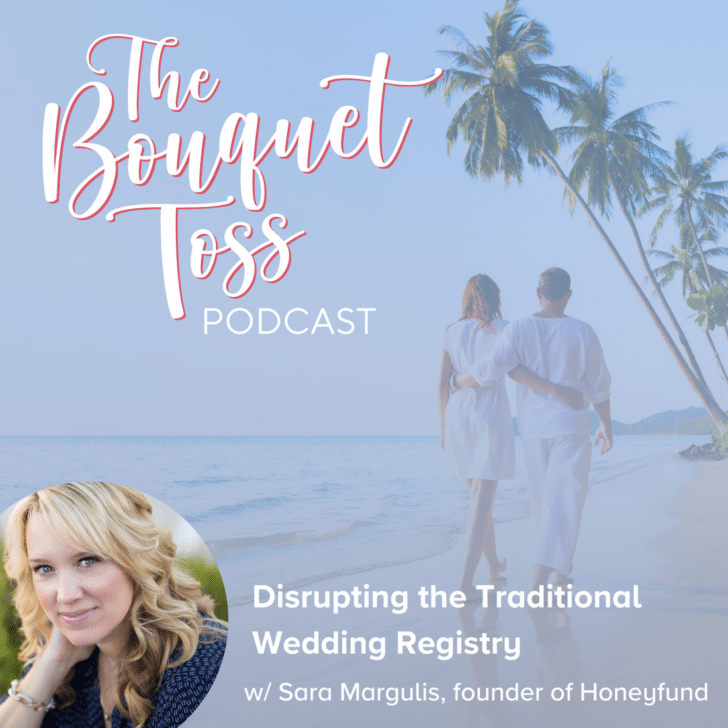 The Bouquet Toss Podcast Season 3- Episode 30 - Disrupting the Traditional Wedding Registry with Sara Margulis of Honeyfund